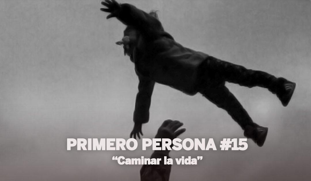 PRIMERO PERSONA #15 | Caminar la vida