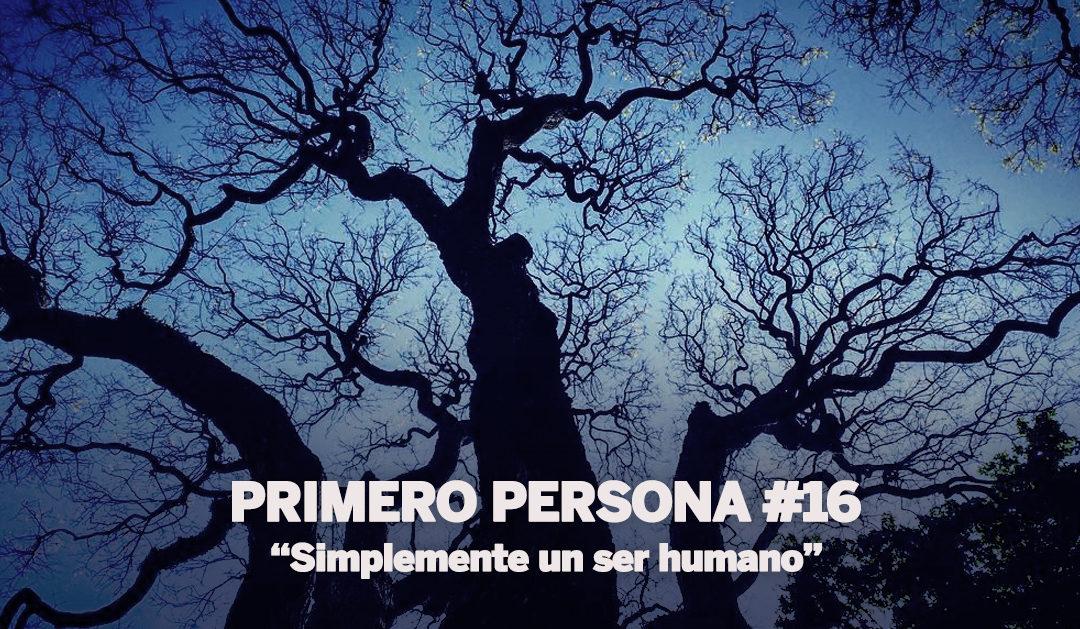 PRIMERO PERSONA #16| Simplemente un ser humano
